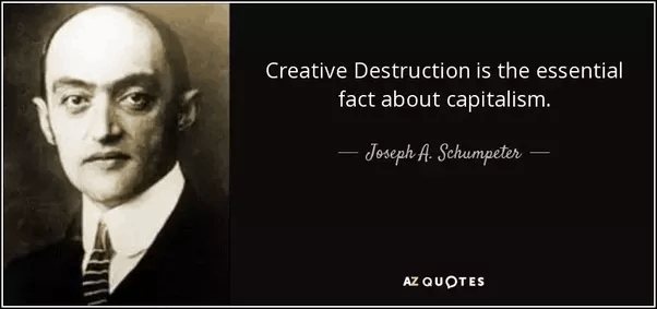 Creative Destruction is the essential fact about capitalism. - Joseph A. Schumpeter